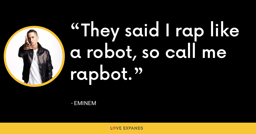 They said I rap like a robot, so call me rapbot. - Eminem