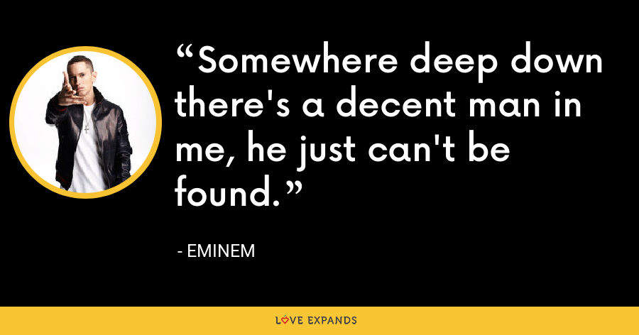 Somewhere deep down there's a decent man in me, he just can't be found. - Eminem