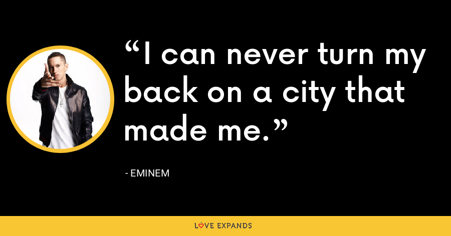 I can never turn my back on a city that made me. - Eminem