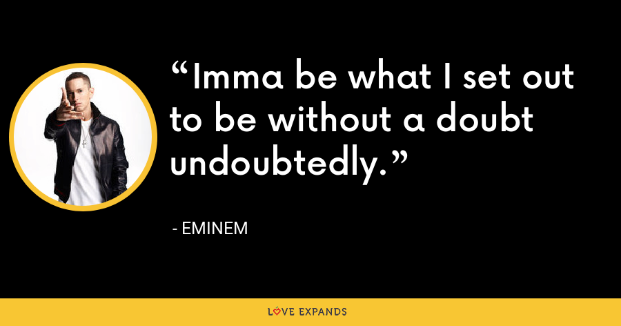 Imma be what I set out to be without a doubt undoubtedly. - Eminem