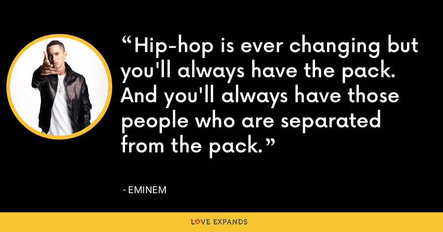 Hip-hop is ever changing but you'll always have the pack. And you'll always have those people who are separated from the pack. - Eminem