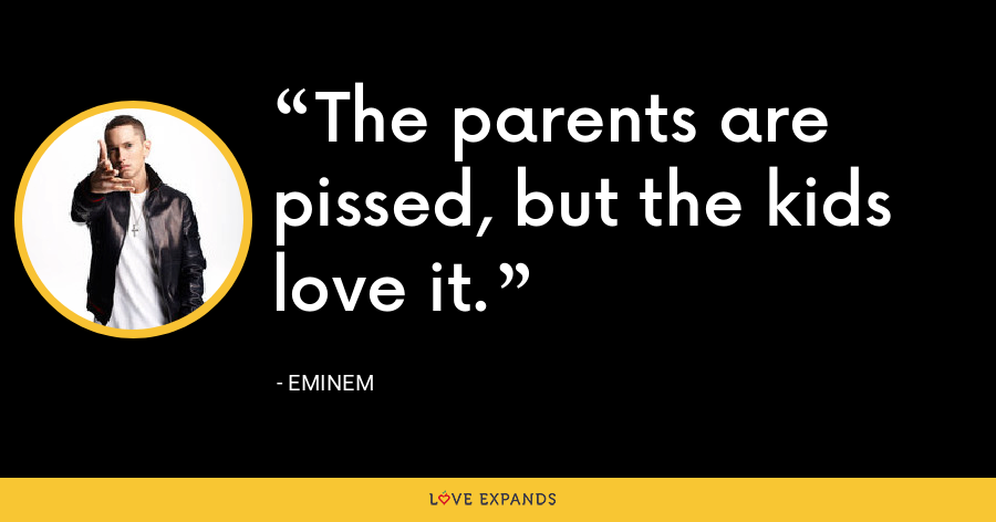 The parents are pissed, but the kids love it. - Eminem