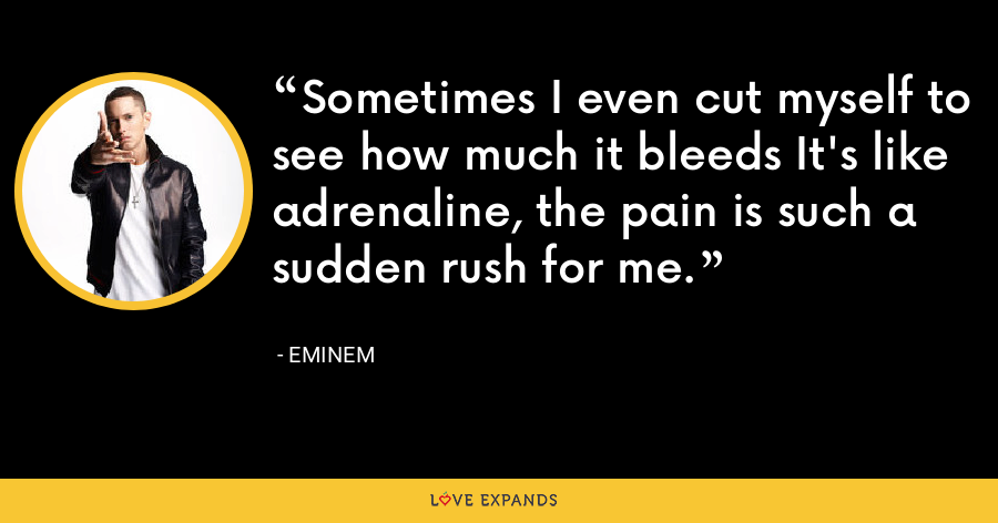 Sometimes I even cut myself to see how much it bleeds It's like adrenaline, the pain is such a sudden rush for me. - Eminem