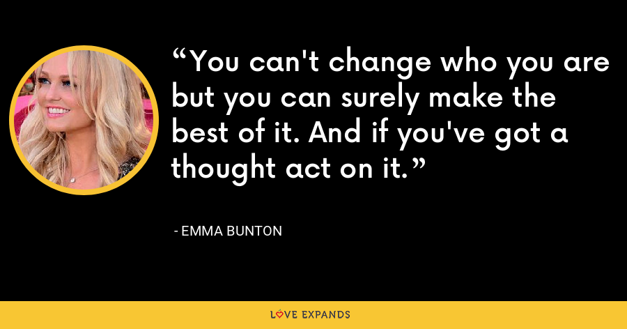 You can't change who you are but you can surely make the best of it. And if you've got a thought act on it. - Emma Bunton