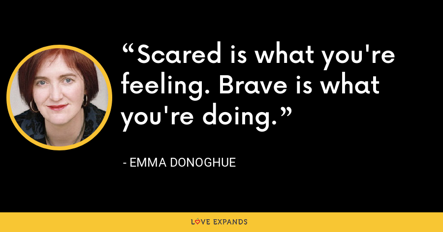 Scared is what you're feeling. Brave is what you're doing. - Emma Donoghue