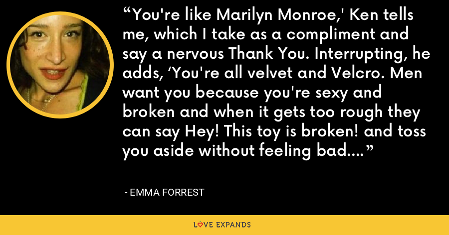 You're like Marilyn Monroe,' Ken tells me, which I take as a compliment and say a nervous Thank You. Interrupting, he adds, 'You're all velvet and Velcro. Men want you because you're sexy and broken and when it gets too rough they can say Hey! This toy is broken! and toss you aside without feeling bad. - Emma Forrest