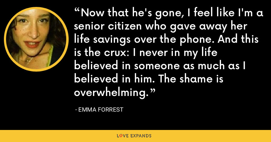 Now that he's gone, I feel like I'm a senior citizen who gave away her life savings over the phone. And this is the crux: I never in my life believed in someone as much as I believed in him. The shame is overwhelming. - Emma Forrest