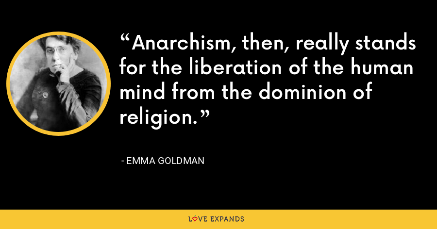 Anarchism, then, really stands for the liberation of the human mind from the dominion of religion. - Emma Goldman