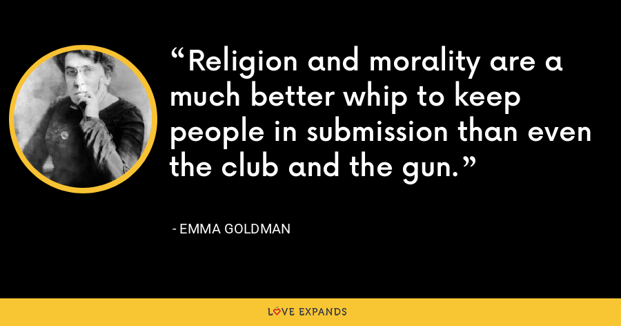 Religion and morality are a much better whip to keep people in submission than even the club and the gun. - Emma Goldman