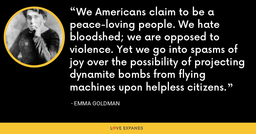 We Americans claim to be a peace-loving people. We hate bloodshed; we are opposed to violence. Yet we go into spasms of joy over the possibility of projecting dynamite bombs from flying machines upon helpless citizens. - Emma Goldman