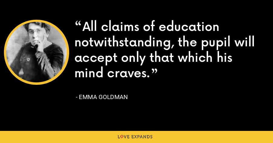 All claims of education notwithstanding, the pupil will accept only that which his mind craves. - Emma Goldman
