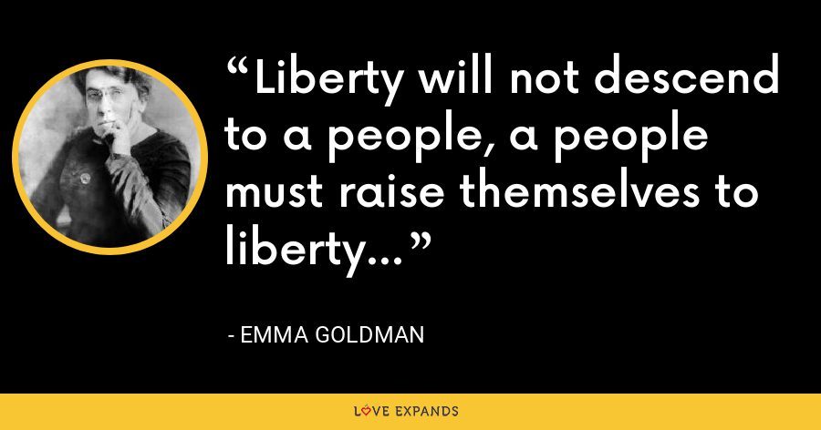 Liberty will not descend to a people, a people must raise themselves to liberty... - Emma Goldman