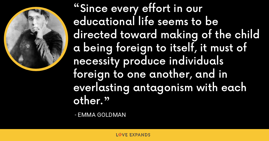 Since every effort in our educational life seems to be directed toward making of the child a being foreign to itself, it must of necessity produce individuals foreign to one another, and in everlasting antagonism with each other. - Emma Goldman