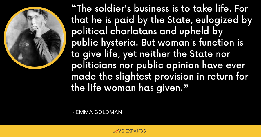 The soldier's business is to take life. For that he is paid by the State, eulogized by political charlatans and upheld by public hysteria. But woman's function is to give life, yet neither the State nor politicians nor public opinion have ever made the slightest provision in return for the life woman has given. - Emma Goldman