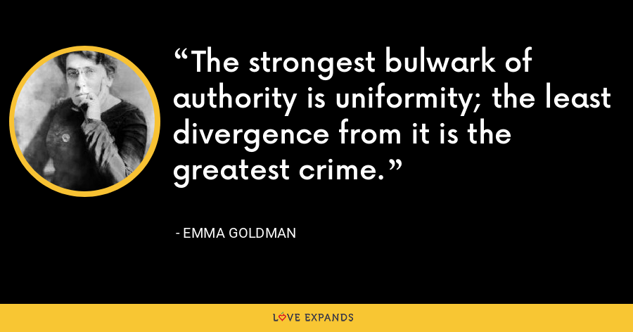 The strongest bulwark of authority is uniformity; the least divergence from it is the greatest crime. - Emma Goldman