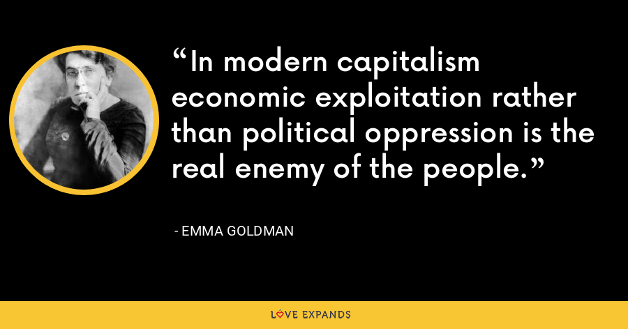 In modern capitalism economic exploitation rather than political oppression is the real enemy of the people. - Emma Goldman