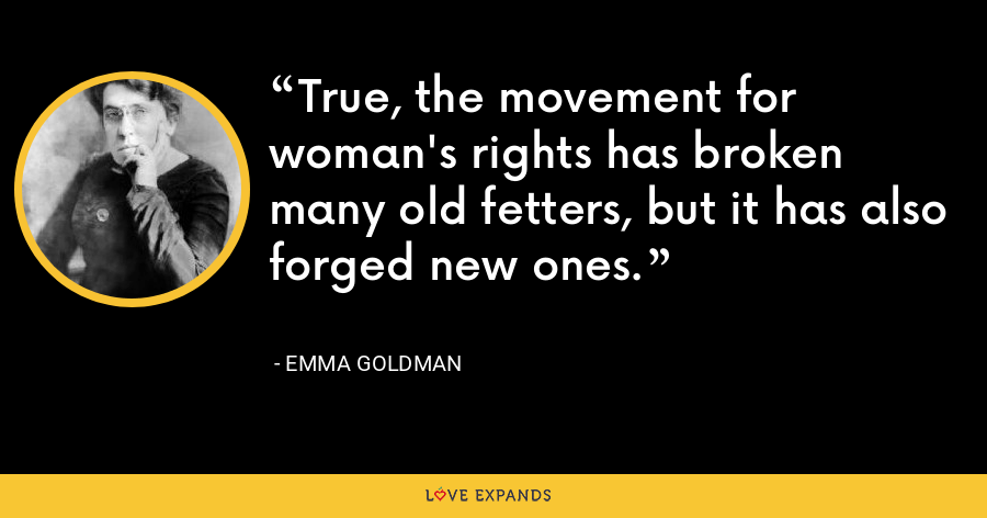 True, the movement for woman's rights has broken many old fetters, but it has also forged new ones. - Emma Goldman