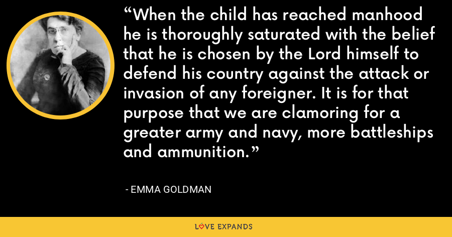 When the child has reached manhood he is thoroughly saturated with the belief that he is chosen by the Lord himself to defend his country against the attack or invasion of any foreigner. It is for that purpose that we are clamoring for a greater army and navy, more battleships and ammunition. - Emma Goldman