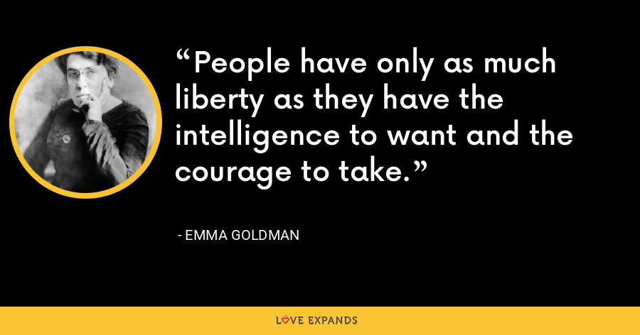 People have only as much liberty as they have the intelligence to want and the courage to take. - Emma Goldman