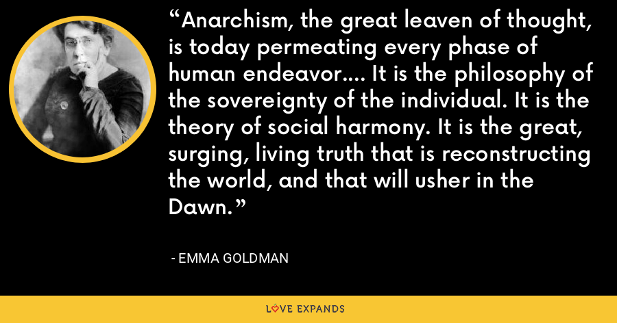 Anarchism, the great leaven of thought, is today permeating every phase of human endeavor.... It is the philosophy of the sovereignty of the individual. It is the theory of social harmony. It is the great, surging, living truth that is reconstructing the world, and that will usher in the Dawn. - Emma Goldman