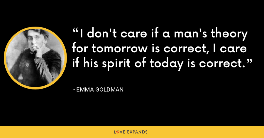 I don't care if a man's theory for tomorrow is correct, I care if his spirit of today is correct. - Emma Goldman