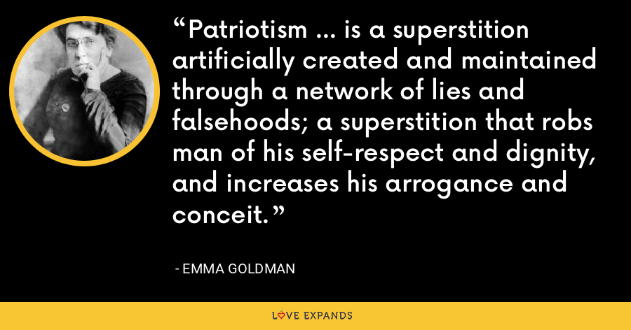 Patriotism ... is a superstition artificially created and maintained through a network of lies and falsehoods; a superstition that robs man of his self-respect and dignity, and increases his arrogance and conceit. - Emma Goldman