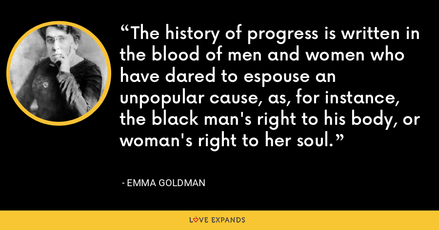The history of progress is written in the blood of men and women who have dared to espouse an unpopular cause, as, for instance, the black man's right to his body, or woman's right to her soul. - Emma Goldman