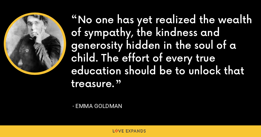 No one has yet realized the wealth of sympathy, the kindness and generosity hidden in the soul of a child. The effort of every true education should be to unlock that treasure. - Emma Goldman