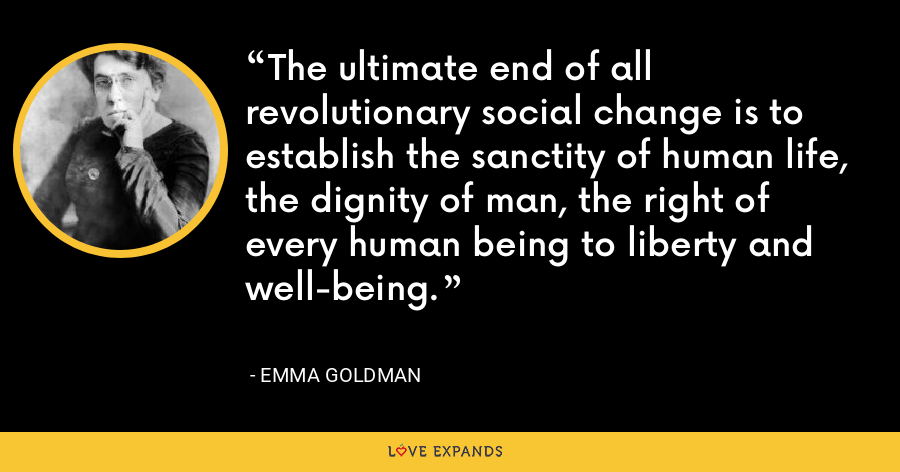 The ultimate end of all revolutionary social change is to establish the sanctity of human life, the dignity of man, the right of every human being to liberty and well-being. - Emma Goldman
