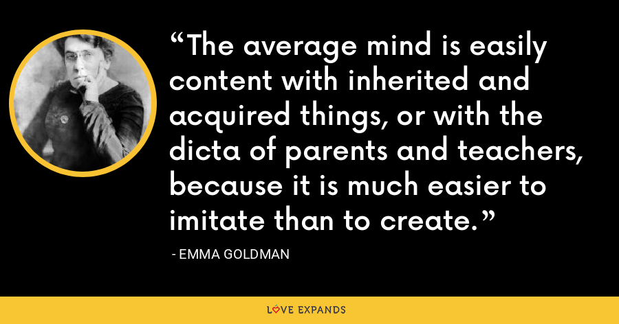 The average mind is easily content with inherited and acquired things, or with the dicta of parents and teachers, because it is much easier to imitate than to create. - Emma Goldman