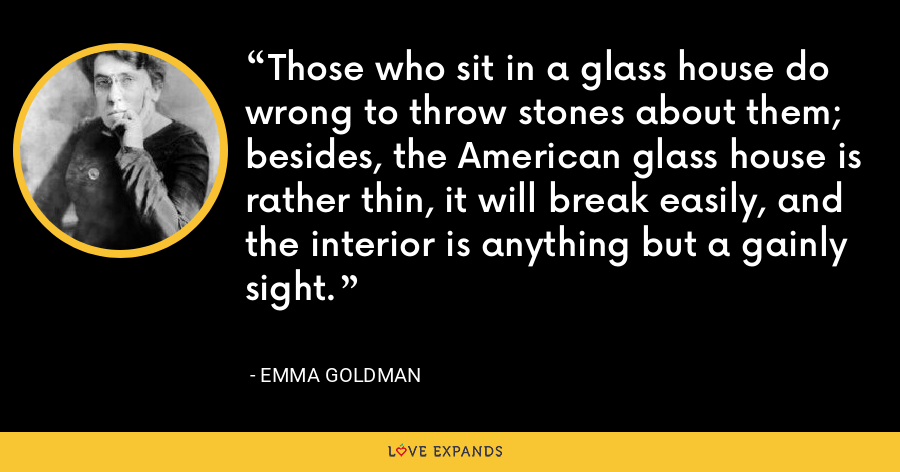 Those who sit in a glass house do wrong to throw stones about them; besides, the American glass house is rather thin, it will break easily, and the interior is anything but a gainly sight. - Emma Goldman