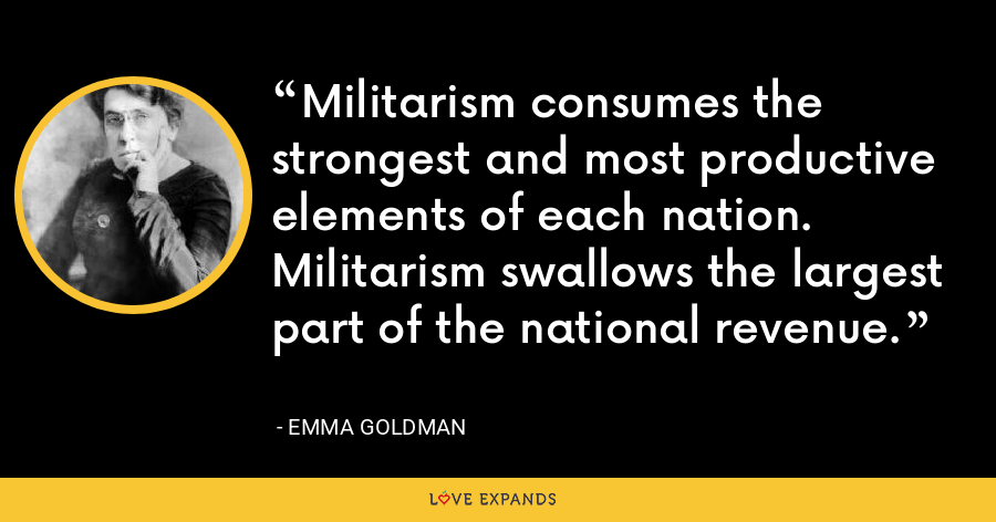 Militarism consumes the strongest and most productive elements of each nation. Militarism swallows the largest part of the national revenue. - Emma Goldman