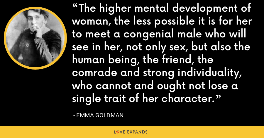 The higher mental development of woman, the less possible it is for her to meet a congenial male who will see in her, not only sex, but also the human being, the friend, the comrade and strong individuality, who cannot and ought not lose a single trait of her character. - Emma Goldman