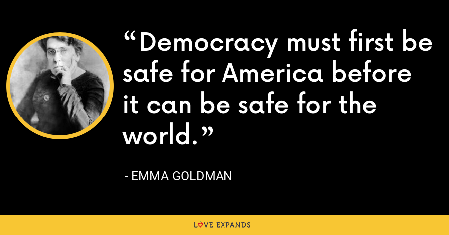 Democracy must first be safe for America before it can be safe for the world. - Emma Goldman