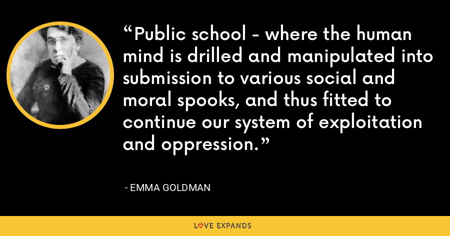 Public school - where the human mind is drilled and manipulated into submission to various social and moral spooks, and thus fitted to continue our system of exploitation and oppression. - Emma Goldman