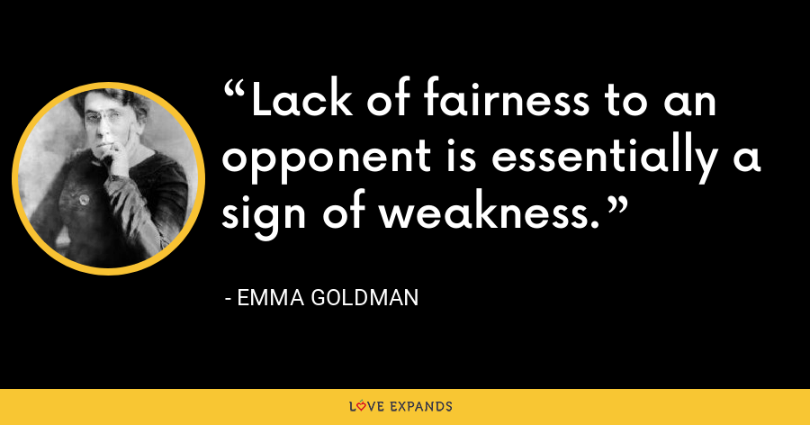 Lack of fairness to an opponent is essentially a sign of weakness. - Emma Goldman