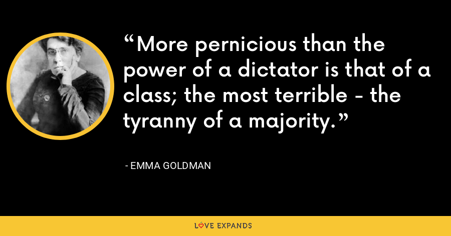 More pernicious than the power of a dictator is that of a class; the most terrible - the tyranny of a majority. - Emma Goldman