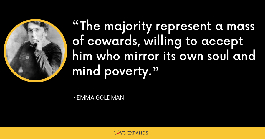 The majority represent a mass of cowards, willing to accept him who mirror its own soul and mind poverty. - Emma Goldman