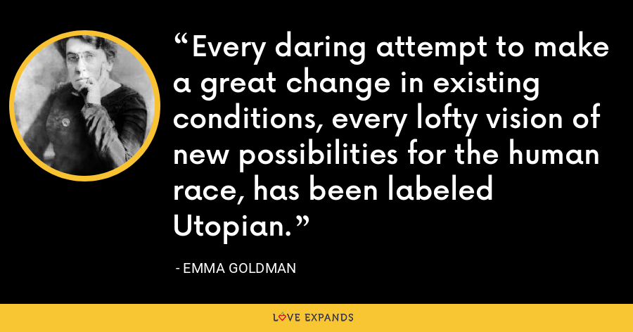 Every daring attempt to make a great change in existing conditions, every lofty vision of new possibilities for the human race, has been labeled Utopian. - Emma Goldman