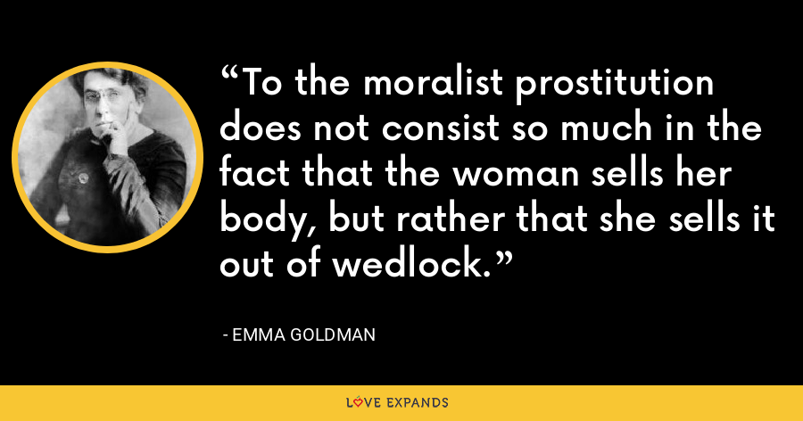 To the moralist prostitution does not consist so much in the fact that the woman sells her body, but rather that she sells it out of wedlock. - Emma Goldman