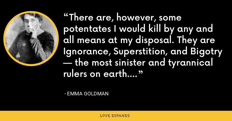 There are, however, some potentates I would kill by any and all means at my disposal. They are Ignorance, Superstition, and Bigotry — the most sinister and tyrannical rulers on earth. - Emma Goldman