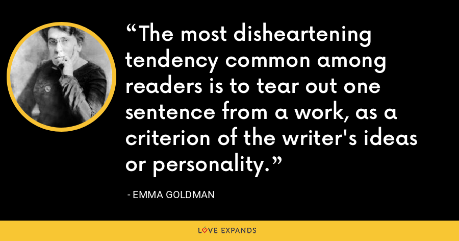 The most disheartening tendency common among readers is to tear out one sentence from a work, as a criterion of the writer's ideas or personality. - Emma Goldman