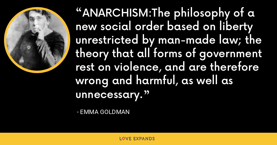 ANARCHISM:The philosophy of a new social order based on liberty unrestricted by man-made law; the theory that all forms of government rest on violence, and are therefore wrong and harmful, as well as unnecessary. - Emma Goldman