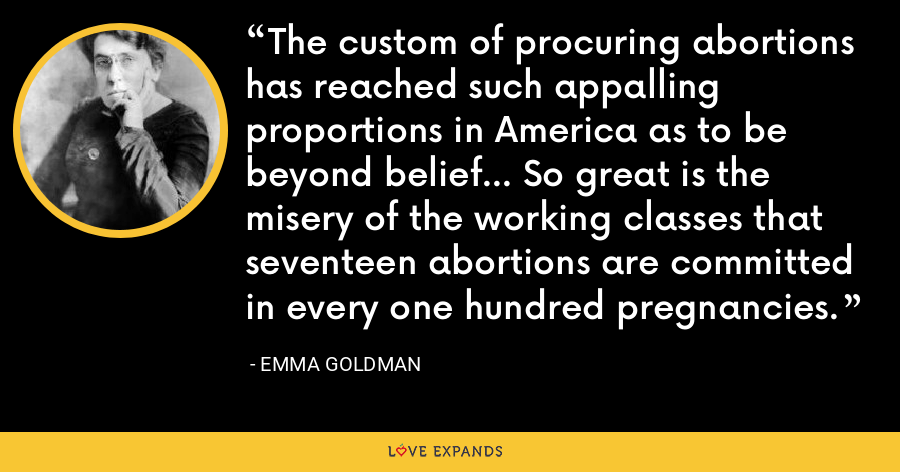 The custom of procuring abortions has reached such appalling proportions in America as to be beyond belief... So great is the misery of the working classes that seventeen abortions are committed in every one hundred pregnancies. - Emma Goldman