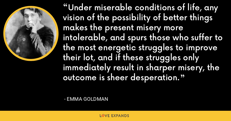Under miserable conditions of life, any vision of the possibility of better things makes the present misery more intolerable, and spurs those who suffer to the most energetic struggles to improve their lot, and if these struggles only immediately result in sharper misery, the outcome is sheer desperation. - Emma Goldman