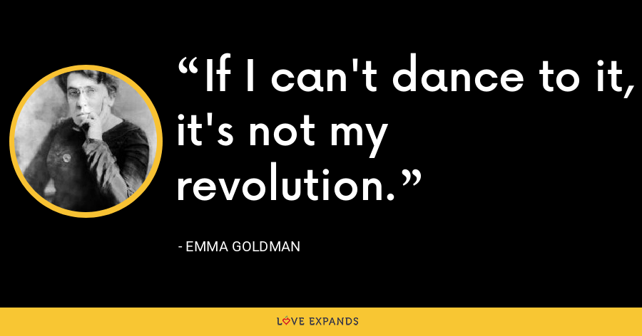 If I can't dance to it, it's not my revolution. - Emma Goldman