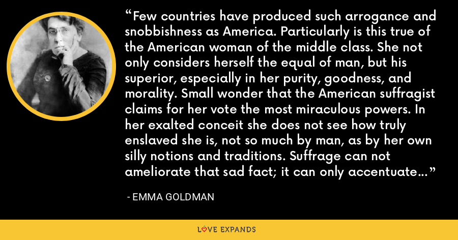 Few countries have produced such arrogance and snobbishness as America. Particularly is this true of the American woman of the middle class. She not only considers herself the equal of man, but his superior, especially in her purity, goodness, and morality. Small wonder that the American suffragist claims for her vote the most miraculous powers. In her exalted conceit she does not see how truly enslaved she is, not so much by man, as by her own silly notions and traditions. Suffrage can not ameliorate that sad fact; it can only accentuate it, as indeed it does. - Emma Goldman