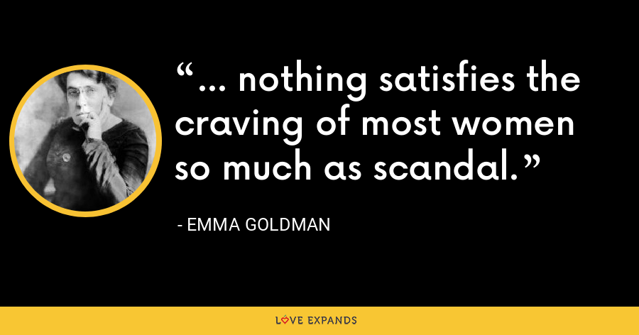 ... nothing satisfies the craving of most women so much as scandal. - Emma Goldman