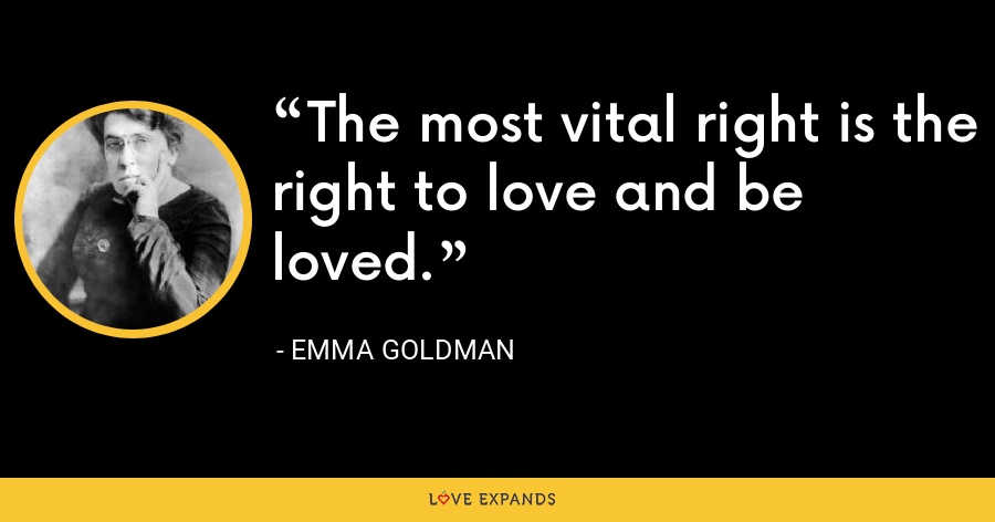 The most vital right is the right to love and be loved. - Emma Goldman