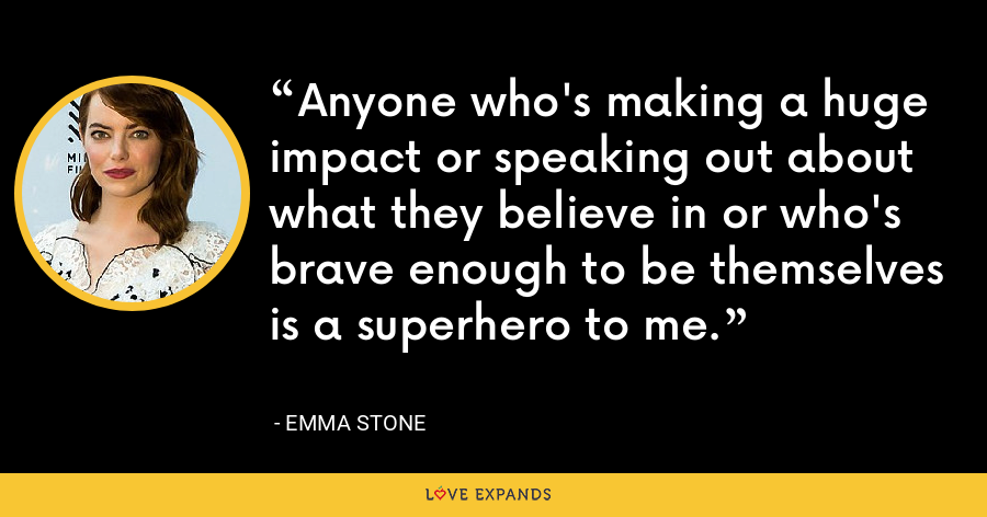 Anyone who's making a huge impact or speaking out about what they believe in or who's brave enough to be themselves is a superhero to me. - Emma Stone